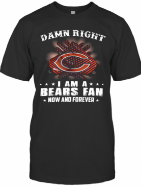 Damn Right I Am A Bears Fan Now And Forever T-Shirt