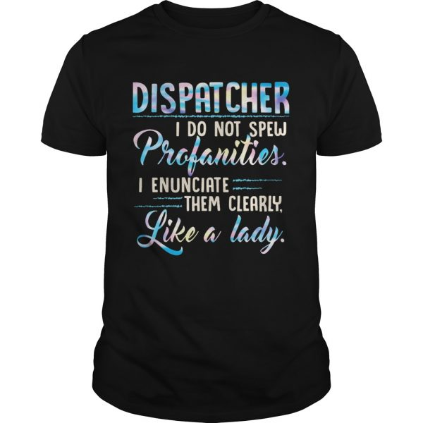Dispatcher I Do Not Spew Profanities Enunciate them Clearly Like A Lady  Unisex