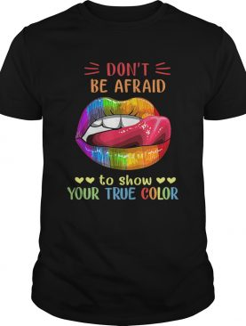 Dont Be Afraid To Show Your True Color Lips LGBT shirt