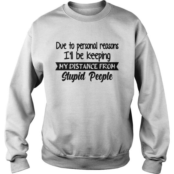 Due To Personal Reasons Ill Be Keeping My Distance From Stupid People  Sweatshirt