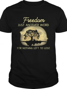 Freedom just another word for nothing left to lose shirt