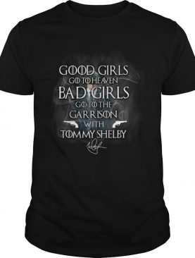 Good Girls Go To Heaven Bad Girls Go To The Garrison With Tommy Shelby shirt