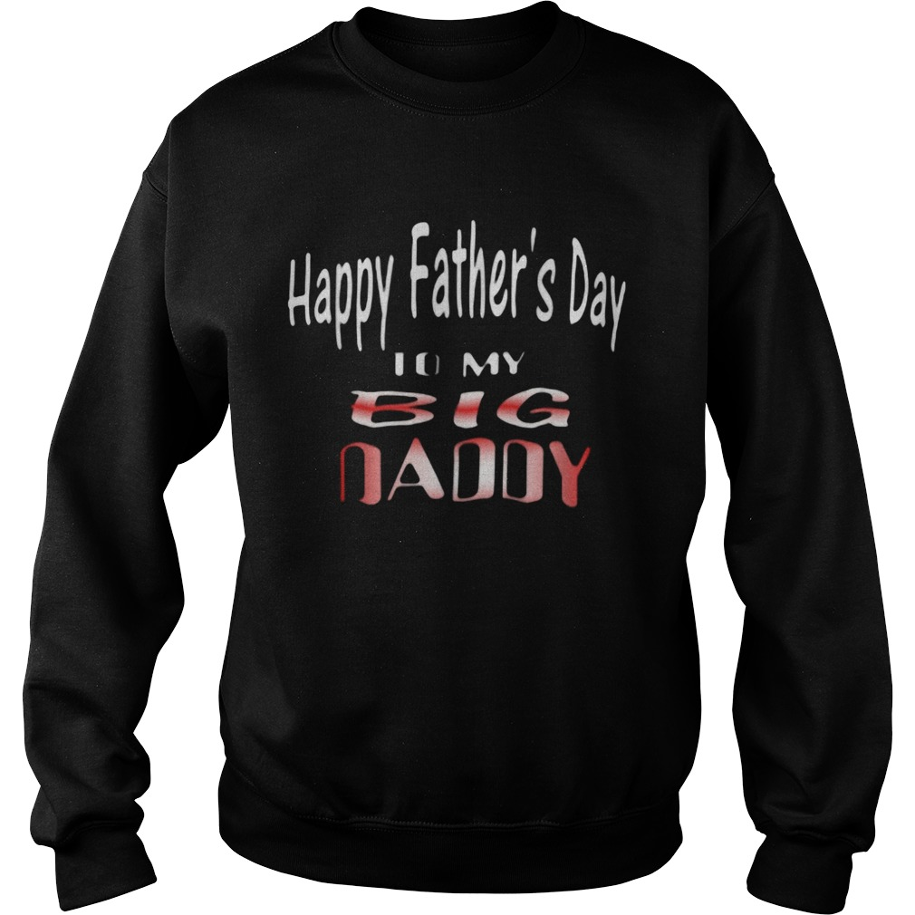 Happy Fathers Day To My Big Daddy Sweatshirt