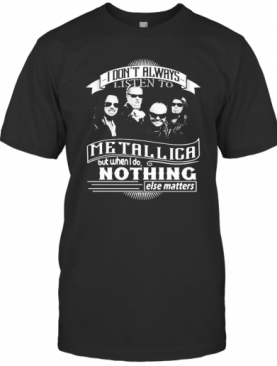I Don'T Always Listen To Metallica But When I Do Nothing Else Matter T-Shirt