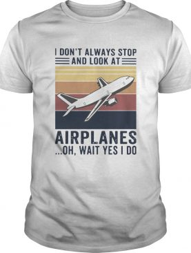 I Dont Always Stop And Look At Airplanes Oh Wait Yes I Do Vintage shirt