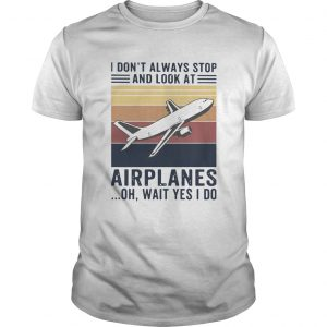 I Dont Always Stop And Look At Airplanes Oh Wait Yes I Do Vintage  Unisex