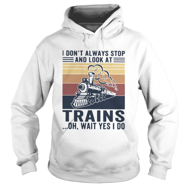I Dont Always Stop And Look At Trains Oh Wait Yes I Do Vintage  Hoodie