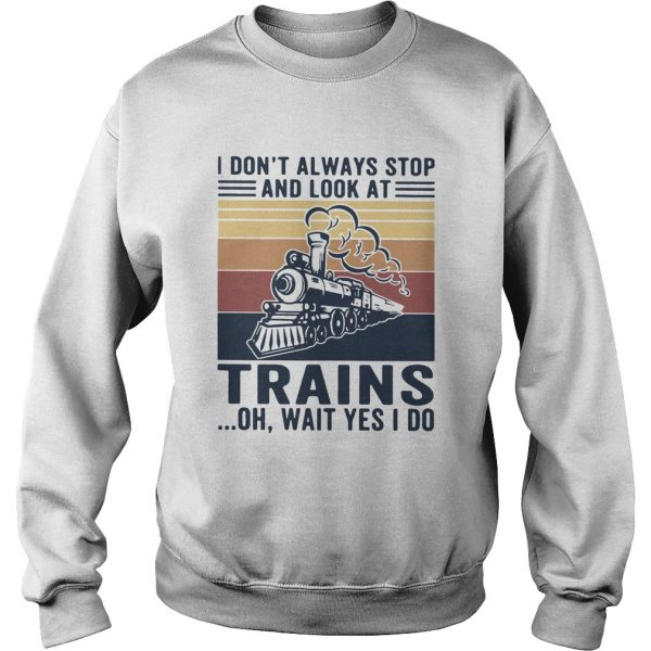 I Dont Always Stop And Look At Trains Oh Wait Yes I Do Vintage  Sweatshirt