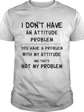 I Dont Have An Attitude Problem You Have A Problem With My Attitude And Thats Not My Problem shir