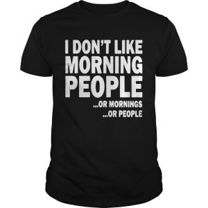 I Dont Like Morning People Or Mornings Or People  Unisex
