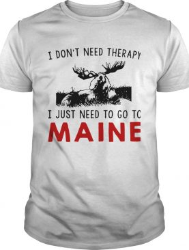 I Dont Need Therapy I Just Need To Go To Maine shirt