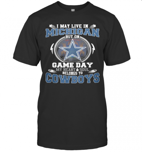 I May Live In Michigan But On Game Day My Heart And Soul Belongs To Dallas Cowboys T-Shirt Classic Men's T-shirt