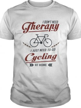 I dont need therapy i just need to go cycling at home shirt