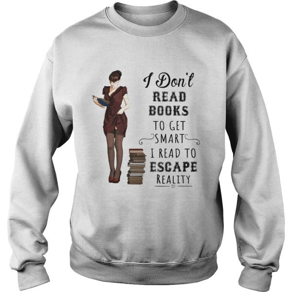 I dont read books to get smart I read to escape reality  Sweatshirt