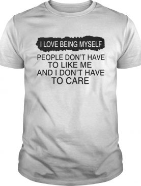 I love being myself people dont have to like me and I dont have to care shirt
