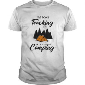 Im Done Teaching Lets Go Camping  Unisex