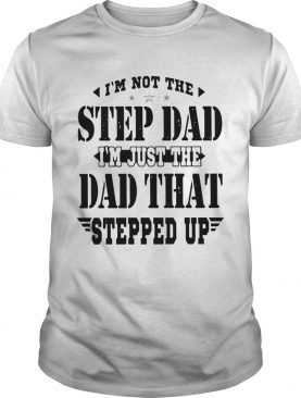 Im Not The Step Dad Im The Dad That Stepped Up shirt