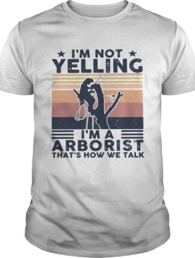 Im Not Yelling Im A Arboarist Thats How We Talk Vintage shirt