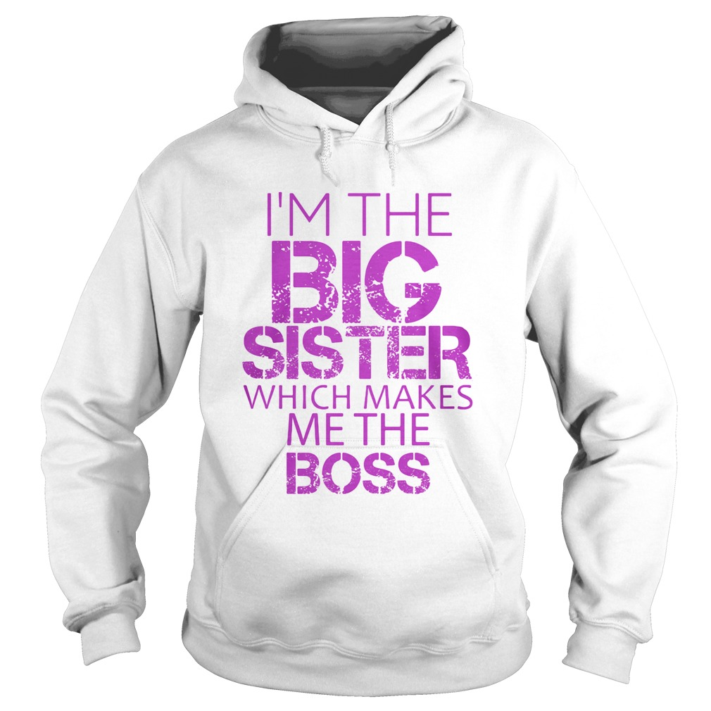 Im The Big Sister Which Makes Me The Boss Hoodie