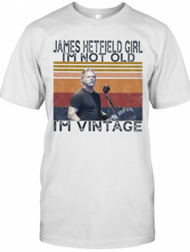 James Hetfield Girl I'M Not Old I'M Vintage Retro T-Shirt