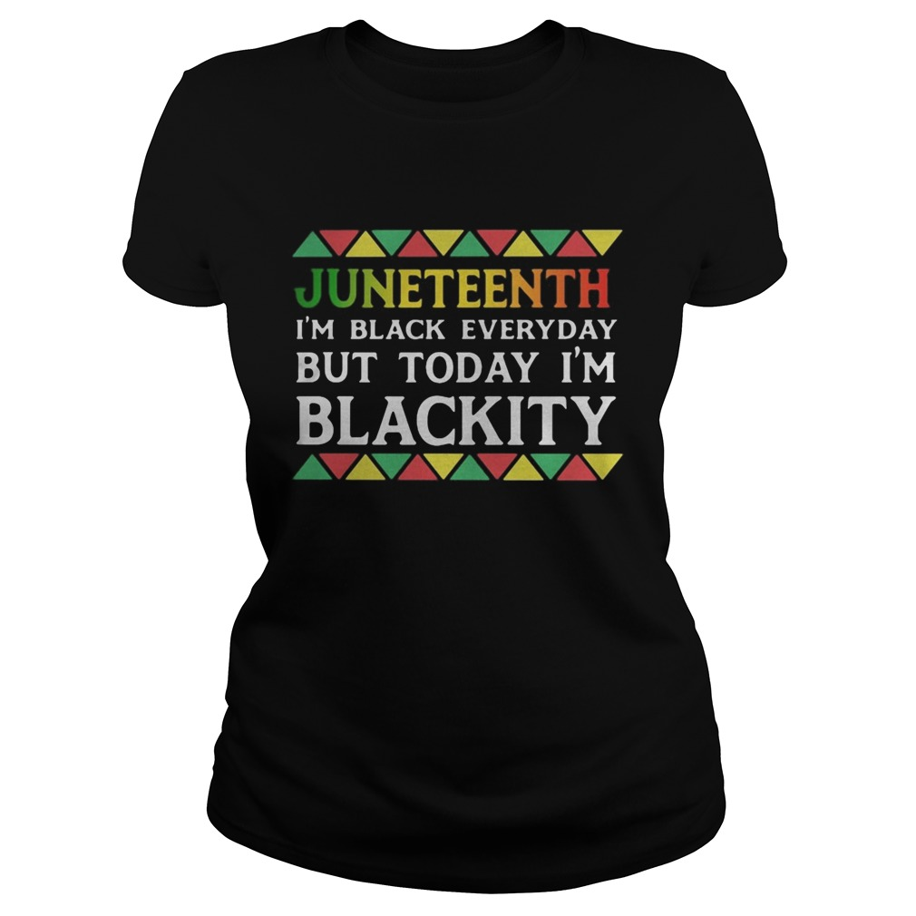 Juneteenth im black every day but tiday im blackity Classic Ladies