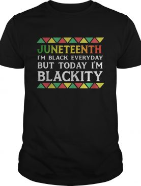 Juneteenth im black every day but tiday im blackity shirt