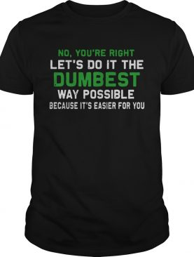 Lets Do It The Dumbest Way Possible shirt