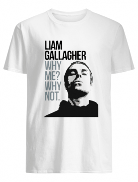 Liam Gallagher Why Me Why Not shirt