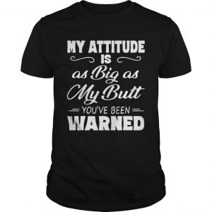 My Attitude Is A Big As My Butt Youve Been Warned  Unisex