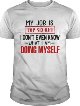 My Job is top secret I dont even know what I am doing my self shirt