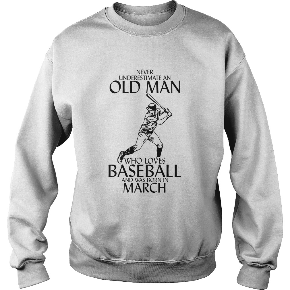 Never underestimate an old man who loves baseball and was born in March Sweatshirt
