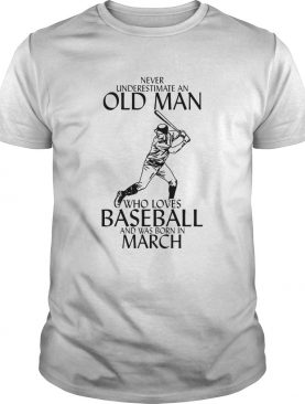 Never underestimate an old man who loves baseball and was born in March shirt