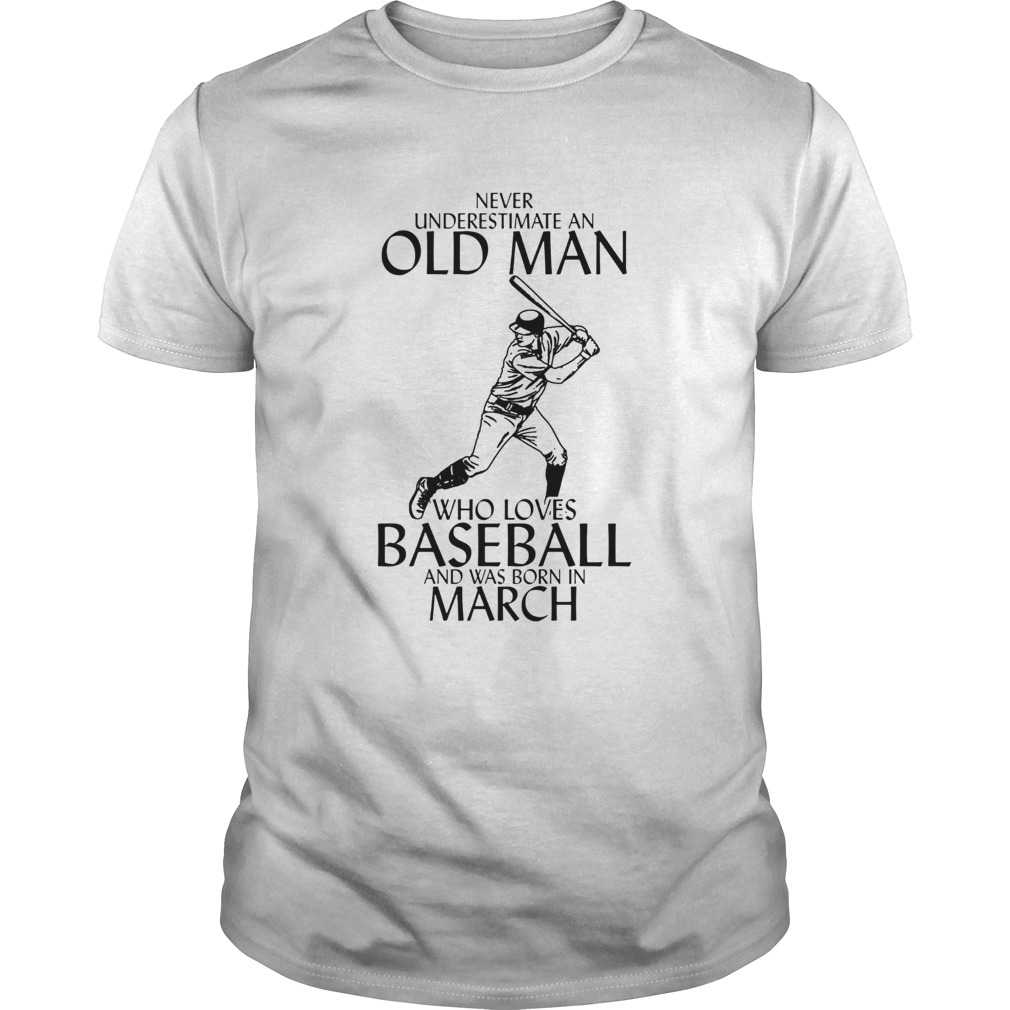 Never underestimate an old man who loves baseball and was born in March Unisex