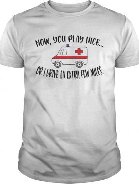 Now You Play Nice Or I Drive An Extra Few Miles shirt