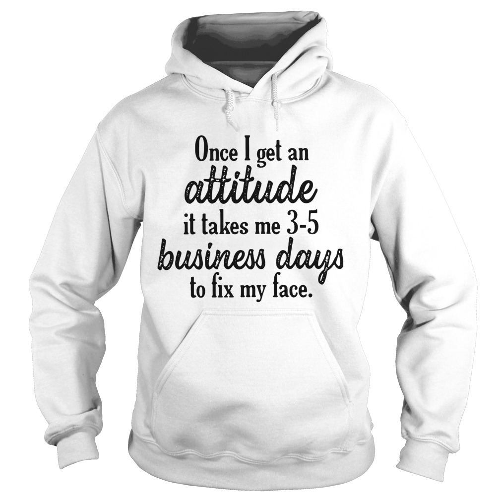Once I get an attitude it takes me 3 5 business days to fix my face Hoodie