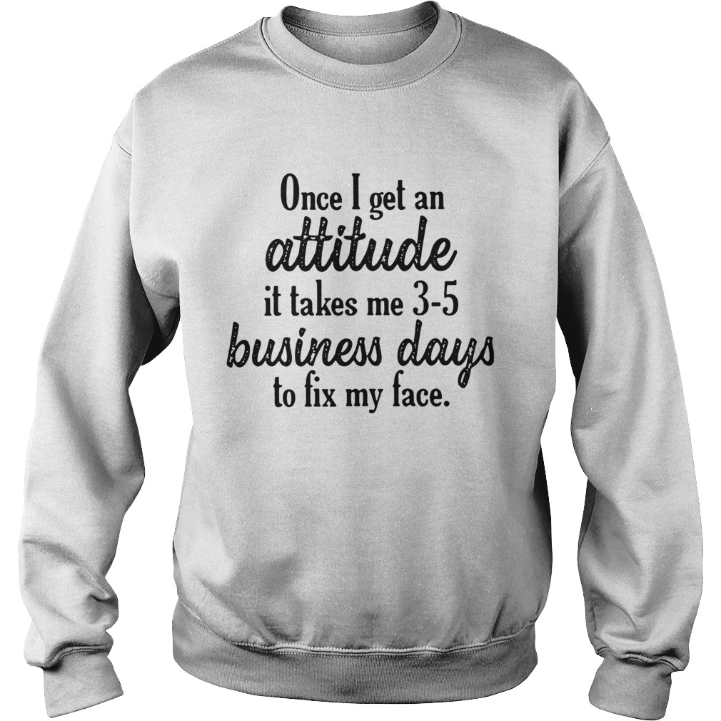 Once I get an attitude it takes me 3 5 business days to fix my face Sweatshirt