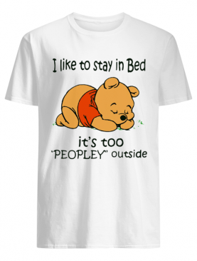 Pooh i like to stay in bed it's too people outside shirt