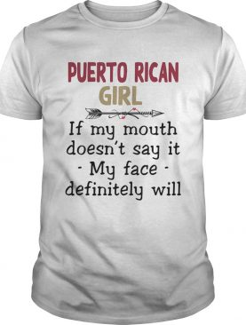 Puerto rican girl if you mouth doesnt say it my face definitely will shirt