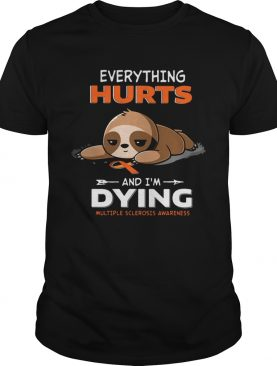 Sloth Everything Hurts And Im Dying Multiple Sclerosis Awareness shirt