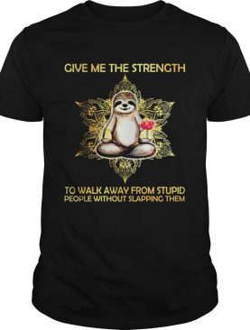 Sloth Give Me The Strength To Walk Away From Stupid People Without Slapping Them shirt