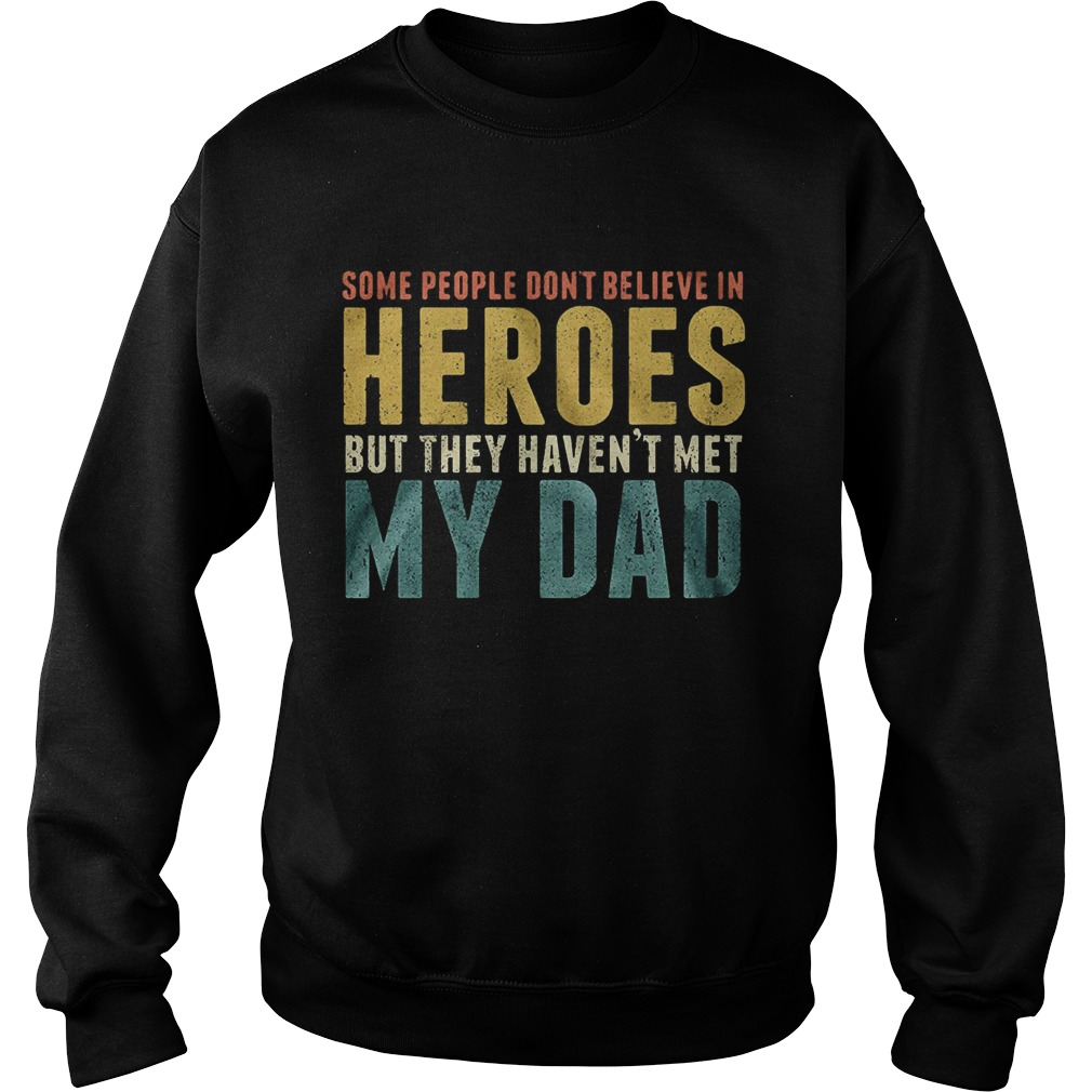 Some people dont believe in heroes but they havent met my dad Fathers Day Sweatshirt