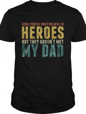Some people dont believe in heroes but they havent met my dad Fathers Day shirt