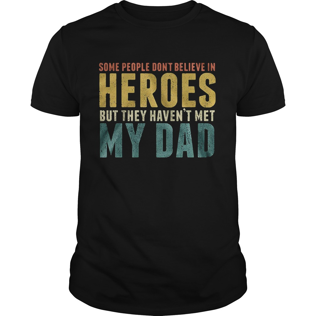 Some people dont believe in heroes but they havent met my dad Fathers Day Unisex