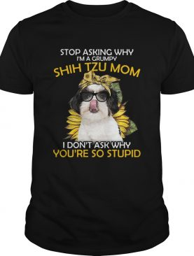 Stop Asking Why Im A Grumpy Shih Tzu Mom I Dont Ask Why Youre So Stupid Sunflower shirt