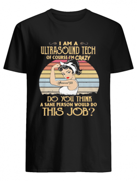 Strong girl i am a ultrasound tech of course i'm crazy do you think a sane person would do this job vintage retro shirt