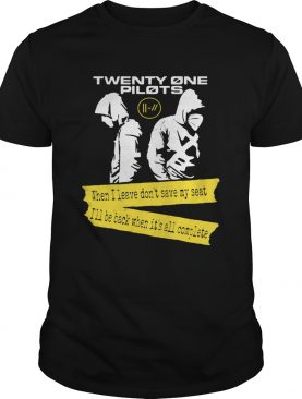Twenty One Pilots When I leave Dont save my seat Ill be Back When Its All Complete shirt