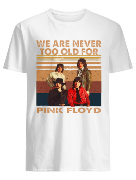 We are never too old for pink floyd vintage retro shirt