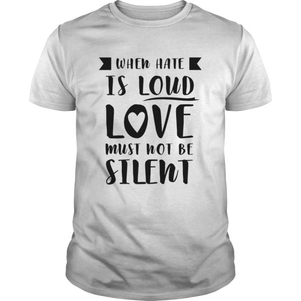 When Hate Is Loud Love Must Not Be Silent  Unisex