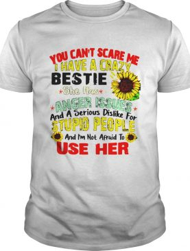 You Cant Scare Me I Have A Crazy Bestie She Has Anger Issues And A Serious Dislike For Stupid Peop