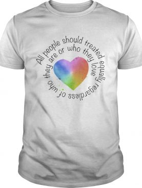 All people should streated equally regardless of who they are or who they love heart color shirt